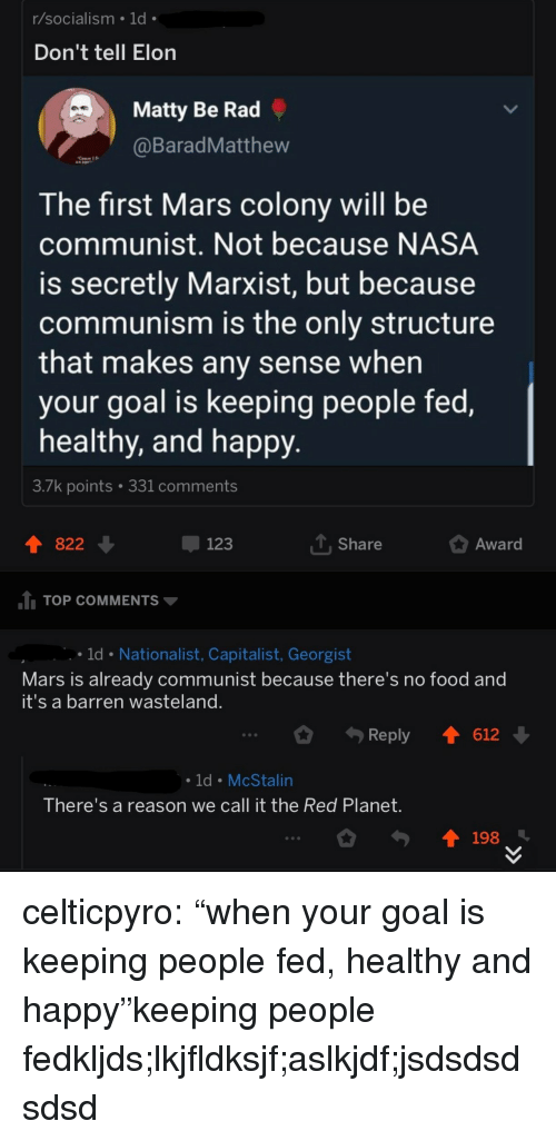 "Food, Nasa, and Tumblr: r/socialism 1d  Don't tell Elon  Matty Be Rad  BaradMatthew  The first Mars colony will be  communist. Not because NASA  is secretly Marxist, but because  communism is the only structure  that makes any sense when  your goal is keeping people fed,  healthy, and happy  3./k points  331 comments  822  123  T Share  Award  TOP COMMENTS  ld Nationalist, Capitalist, Georgist  Mars is already communist because there's no food and  it's a barren wasteland  Reply 1612  ld McStalin  There's a reason we call it the Red Planet  198 celticpyro:  ""when your goal is keeping people fed, healthy and happy""keeping people fedkljds;lkjfldksjf;aslkjdf;jsdsdsdsdsd"