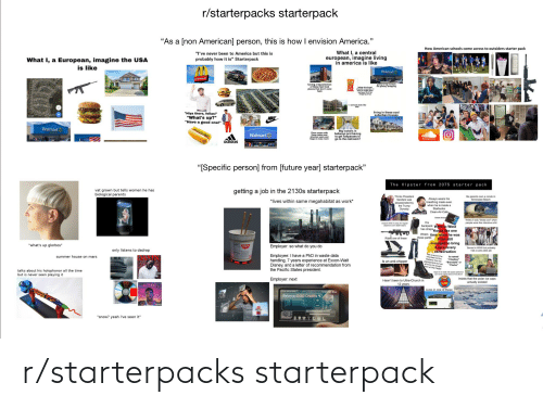 "Chews: r/starterpacks starterpack  ""As a [non American] person, this is how I envision America.""  How American schools come across to outsiders starter pack  What I, a central  european, imagine living  in america is like  ""I've never been to America but this is  What I, a European, imagine the USA  is like  probably how it is"" Starterpack  Walmart  McDonald's  poing to big markets  grocery shopping  having a big selection  of these fast food  places that don't exist  here  being able to get  cheetoa anywhere C  ot nay 10 for  hipping oniy)  schools look like  living in these cool  suburban houses  ""Hiya there, fellas!""  ""What's up?""  ""Have a good one!""  NIKE  Walmart  Big lockers in  hallways and having  to get hallpasses to  go to the restroom?  Ciass rooms with  these tables nd  ttached seats and  flags in every room  Walmart  adidas  ""ISpecific person] from [future year] starterpack""  The Hipster from 2075 starter pack  vat grown but tells women he has  biological parents  getting a job in the 2130s starterpack  His parents own a condo in  Tennessee Beach  Thinks President  Sanders was  assassinated by  the Trump  Dynasty  Always wears his  breathing mask even  when he is inside a  Starbucks  Clean-Air-Cafe  *lives within same megahabitat as work*  Chews SGum  Thinks it was ""kinda cool"" when  His  people wore this ridiculous shit  backpack Went to West  has straps Korea like one  Wears time when he was  these pants  otzene to own death e  9 but still  Rides one of these  managed to bring  it up in every  ""what's up glorbos""  Employer: so what do you do  Served in WWIl but probably  la cushy desk job  only listens to dadrap  conversation  Tels everyone he  Inherted his Doc  Martens from his  grandparents but we  all know he bought  hem at Wal-Target  Employee: I have a PhD in waste data  handling, 7 years experience at Exxon-Walt  Disney, and a letter of recommendation from  the Pacific States president.  summer house on mars  s named  ""Chadton""  ""Brandald"" or  ""Florko""  Is an anti-chipper  talks about his holophonor all the time  but is never seen playing it  Says he is really into space polka but  can'teven name Glorp's first album  Employer: next  Insists that the polar ice caps  Hasn't been to Ultra-Church in  12 years  actually existed  GLORP  ACZORA  Lives in one of these  Balance: 0.00 Credits  ""snow? yeah i've seen it"" r/starterpacks starterpack"