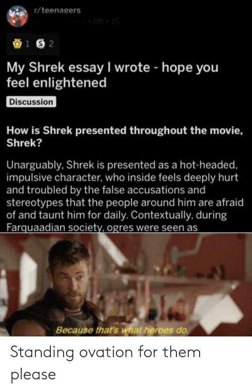 Reddit, Shrek, and Heroes: r/teenagers  6h 15  My Shrek essay I wrote - hope you  feel enlightened  Discussion  How is Shrek presented throughout the movie,  Shrek?  Unarguably, Shrek is presented as a hot-headed,  impulsive character, who inside feels deeply hurt  and troubled by the false accusations and  stereotypes that the people around him are afraid  of and taunt him for daily. Contextually, during  Farquaadian society, ogres were seen as  Because that's what heroes do. Standing ovation for them please