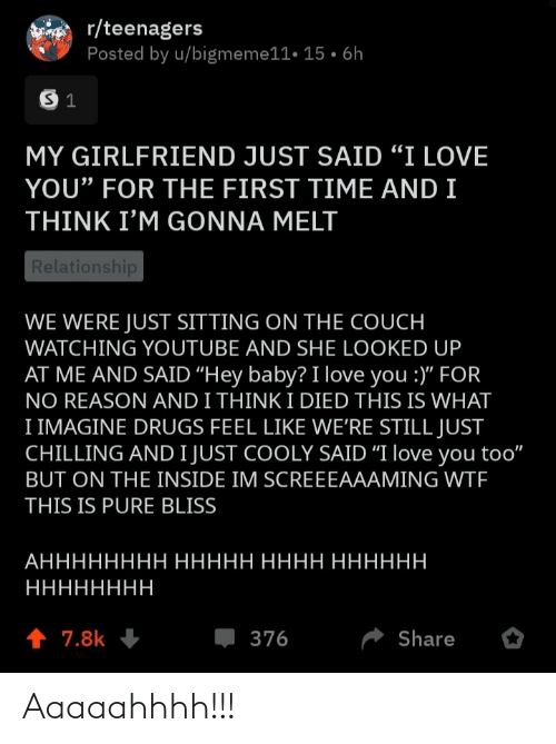 "R Teenagers: r/teenagers  Posted by u/bigmeme11• 15 • 6h  MY GIRLFRIEND JUST SAID ""I LOVE  YOU"" FOR THE FIRST TIME AND I  THINK I'M GONNA MELT  Relationship  WE WERE JUST SITTING ON THE COUCH  WATCHING YOUTUBE AND SHE LOOKED UP  AT ME AND SAID ""Hey baby? I love you :)"" FOR  NO REASON AND I THINK I DIED THIS IS WHAT  I IMAGINE DRUGS FEEL LIKE WE'RE STILL JUST  CHILLING AND I JUST COOLY SAID ""I love you too""  BUT ON THE INSIDE IM SCREEEAAAMING WTF  THIS IS PURE BLISS  АНННННННН ННННН НННН НННННН  НННННННН  1 7.8k  376  Share Aaaaahhhh!!!"