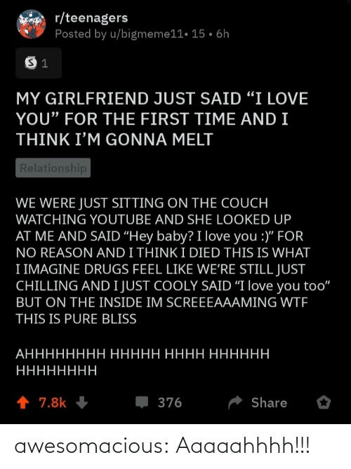 "Couch: r/teenagers  Posted by u/bigmeme11• 15 • 6h  MY GIRLFRIEND JUST SAID ""I LOVE  YOU"" FOR THE FIRST TIME AND I  THINK I'M GONNA MELT  Relationship  WE WERE JUST SITTING ON THE COUCH  WATCHING YOUTUBE AND SHE LOOKED UP  AT ME AND SAID ""Hey baby? I love you :)"" FOR  NO REASON AND I THINK I DIED THIS IS WHAT  I IMAGINE DRUGS FEEL LIKE WE'RE STILL JUST  CHILLING AND I JUST COOLY SAID ""I love you too""  BUT ON THE INSIDE IM SCREEEAAAMING WTF  THIS IS PURE BLISS  АНННННННН ННННН НННН НННННН  НННННННН  1 7.8k  376  Share awesomacious:  Aaaaahhhh!!!"