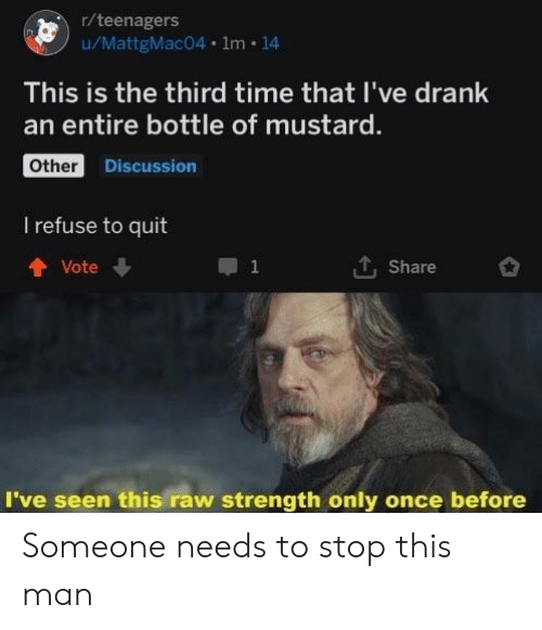 mustard: r/teenagers  wMattgMac04·1m·14  This is the third time that I've drank  an entire bottle of mustard.  Other  Discussion  I refuse to quit  T. Share  t Vote  I've seen this raw strength only once before Someone needs to stop this man