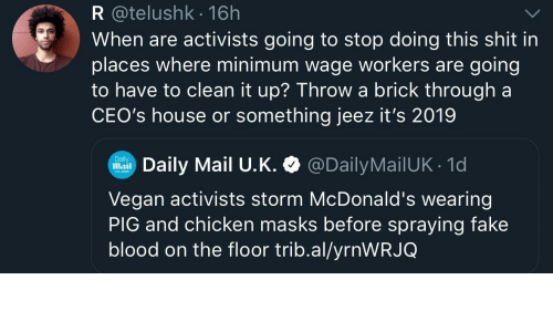 masks: R @telushk 16h  When are activists going to stop doing this shit in  places where minimum wage workers are going  to have to clean it up? Throwa brick through a  CEO's house or something jeez it's 2019  Daily Mail U.K. @DailyMailUK 1d  Daily  Mail  Vegan activists storm McDonald's wearing  PIG and chicken masks before spraying fake  blood on the floor trib.al/yrnWRJQ