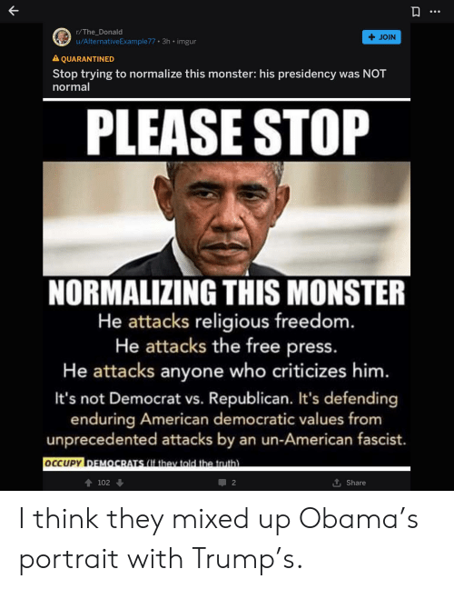 Occupy Democrats: r/The_Donald  +JOIN  u/AlternativeExample77 3h . imgur  A QUARANTINED  Stop trying to normalize this monster: his presidency was NOT  normal  PLEASE STOP  NORMALIZING THIS MONSTER  He attacks religious freedom.  He attacks the free press.  He attacks anyone who criticizes him.  It's not Democrat vs. Republican. It's defending  enduring American democratic values from  unprecedented attacks by an un-American fascist.  OCCUPY DEMOCRATS (If they told the truth  102  2  Share I think they mixed up Obama's portrait with Trump's.