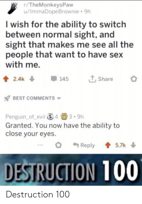 Sex With Me: r/TheMonkeysPaw  u/ImmaDopeBrownie 9h  I wish for the ability to switch  between normal sight, and  sight that makes me see all the  people that want to have sex  with me.  T,Share  BEST COMMENTS  Penguin of evil 343.9h  Granted. You now have the ability to  close your eyes.  Reply5.7k  DESTRUCTION 100 Destruction 100