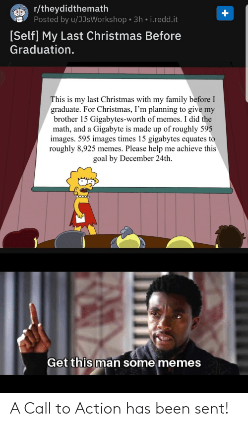 redd: r/theydidthemath  Posted by u/JJsWorkshop • 3h • i.redd.it  [Self] My Last Christmas Before  Graduation.  This is my last Christmas with my family before I  graduate. For Christmas, I'm planning to give my  brother 15 Gigabytes-worth of memes. I did the  math, and a Gigabyte is made up of roughly 595  images. 595 images times 15 gigabytes equates to  roughly 8,925 memes. Please help me achieve this  goal by December 24th.  Get this man some memes A Call to Action has been sent!