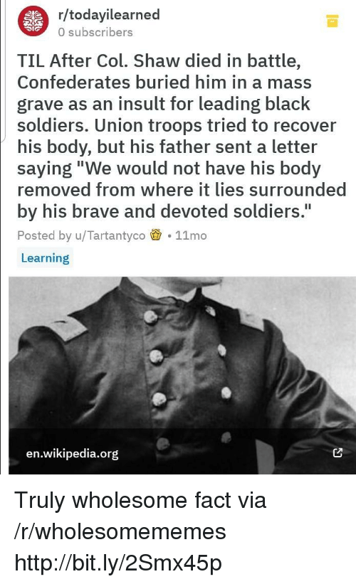 """A Letter: r/todayilearned  0 subscribers  TIL After Col. Shaw died in battle,  Confederates buried him in a mass  grave as an insult for leading black  soldiers. Union troops tried to recover  his body, but his father sent a letter  saying""""We would not have his body  removed from where it lies surrounded  by his brave and devoted soldiers.  Posted by u/Tartantyco 11mo  Learning  I1  en.wikipedia.org Truly wholesome fact via /r/wholesomememes http://bit.ly/2Smx45p"""