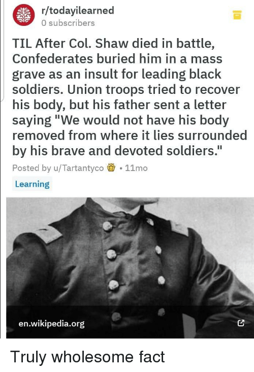 """A Letter: r/todayilearned  0 subscribers  TIL After Col. Shaw died in battle,  Confederates buried him in a mass  grave as an insult for leading black  soldiers. Union troops tried to recover  his body, but his father sent a letter  saying""""We would not have his body  removed from where it lies surrounded  by his brave and devoted soldiers.  Posted by u/Tartantyco 11mo  Learning  I1  en.wikipedia.org Truly wholesome fact"""