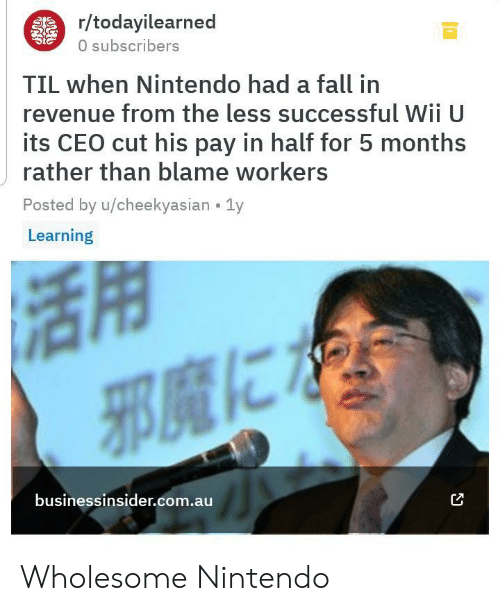 Fall, Nintendo, and Wholesome: r/todayilearned  0 subscribers  TIL when Nintendo had a fall in  revenue from the less successful WII U  its CEO cut his pay in half for 5 months  rather than blame workers  Posted by u/cheekyasian 1y  Learning  businessinsider.com.au Wholesome Nintendo