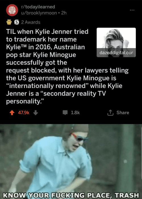 "Kylie Jenner: r/todayilearned  u/brooklynmoon 2h  AS 2 Awards  TIL when Kylie Jenner tried  to trademark her name  KylieTM in 2016, Australian  pop star Kylie Minogue  successfully got the  request blocked, with her lawyers telling  the US government Kylie Minogue is  ""internationally renowned'"" while Kylie  Jenner is a ""secondary reality TV  personality.""  dazeddigital.cor  T Share  47.9k  1.8k  KNOW YOUR FUCKING PLACE, TRASH"