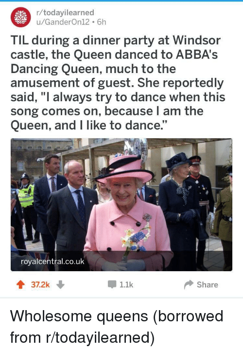 """Windsor: r/todayilearned  u/GanderOn12 6h  TIL during a dinner party at Windsor  castle, the Queen danced to ABBA's  Dancing Queen, much to the  amusement of guest. She reportedly  said, """"I always try to dance when this  song comes on, because l am the  Queen, and I like to dance.""""  royalcentral.co.uk  37.2k  1.1k  Share <p>Wholesome queens (borrowed from r/todayilearned)</p>"""