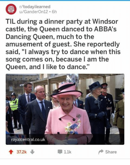 """Windsor: r/todayilearned  u/GanderOn12 6h  TIL during a dinner party at Windsor  castle, the Queen danced to ABBA's  Dancing Queen, much to the  amusement of guest. She reportedly  said, """"l always try to dance when this  song comes on, because l am the  Queen, and I like to dance.""""  royalcentral.co.uk  1.1k  Share"""