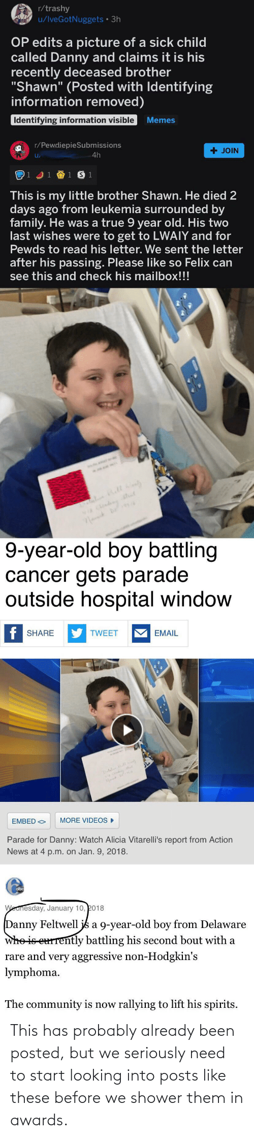 """Community, Family, and Memes: r/trashy  u/IveGotNuggets • 3h  OP edits a picture of a sick child  called Danny and claims it is his  recently deceased brother  """"Shawn"""" (Posted with Identifying  information removed)  Identifying information visible  Memes  r/PewdiepieSubmissions  + JOIN  4h  1 J1 1 S 1  This is my little brother Shawn. He died 2  days ago from leukemia surrounded by  family. He was a true 9 year old. His two  last wishes were to get to LWAIY and for  Pewds to read his letter. We sent the letter  after his passing. Please like so Felix can  see this and check his mailbox!!!  9-year-old boy battling  cancer gets parade  outside hospital window  f SHARE  Y TWEET  EMAIL  MORE VIDEOS  EMBED O  Parade for Danny: Watch Alicia Vitarelli's report from Action  News at 4 p.m. on Jan. 9, 2018.  obc  Wednesday, January 10, 2018  Danny Feltwell js a 9-year-old boy from Delaware  whe is eurrently battling his second bout with a  rare and very aggressive non-Hodgkin's  lymphoma.  The community is now rallying to lift his spirits. This has probably already been posted, but we seriously need to start looking into posts like these before we shower them in awards."""