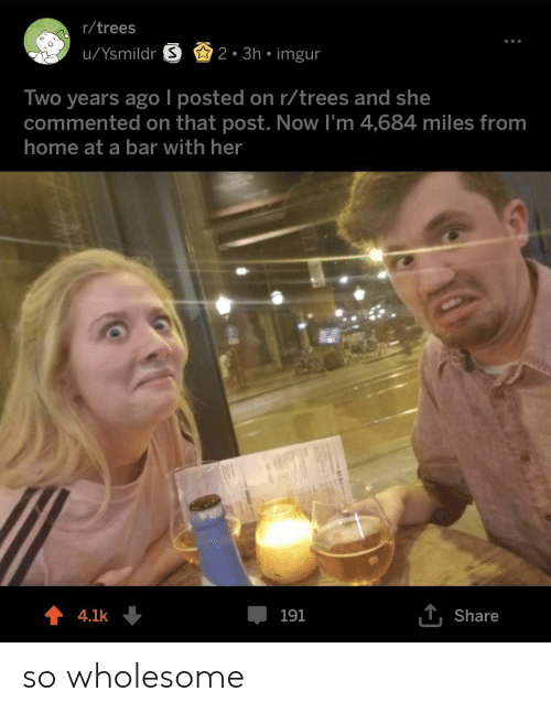 Home, Imgur, and Trees: r/trees  u/Ysmildr S2. 3h imgur  Two years ago l posted on r/trees and she  commented on that post. Now I'm 4,684 miles from  home at a bar with her  4.1k  191  T.Share so wholesome