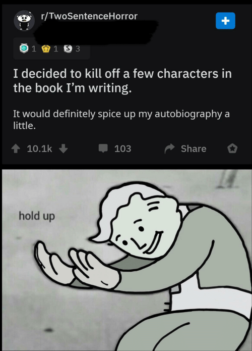 Definitely, Book, and Autobiography: r/TwoSentenceHorror  1 1 S 3  I decided to kill off a few characters in  the book I'm writing.  It would definitely spice up my autobiography a  little.  10.1k  Share  103  hold up