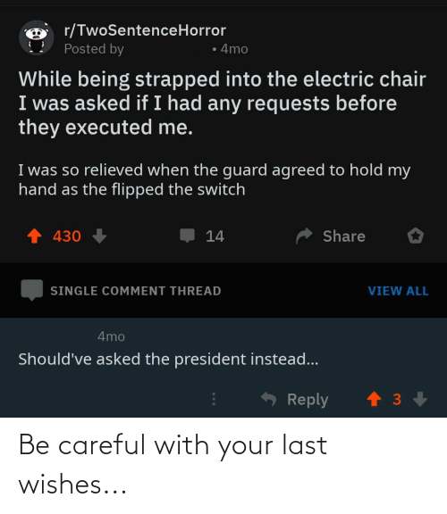 electric chair: r/TwoSentenceHorror  Posted by  • 4mo  While being strapped into the electric chair  I was asked if I had any requests before  they executed me.  I was so relieved when the guard agreed to hold my  hand as the flipped the switch  1 430  Share  14  SINGLE COMMENT THREAD  VIEW ALL  4mo  Should've asked the president instead...  - Reply Be careful with your last wishes...