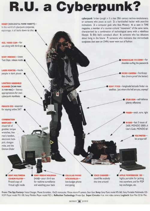 """Anarchist: R.U. a Cyberpunk?  cyberpunk l'si-ber-pungki n l: a late 20th century techno-revolutionary  or someone who poses as such 2: a hard-boiled hacker with anarchist  inclinations 3: a computer geek who likes Ministry 4: as seen in TIME  magazine, a member of a counter-cultural """"movement"""" of the same name.  characterized by a combination of technological savvy with a rebellious  lifestyle 5: Billy ldol's comeback album 6: someone who has delusions  about living in the future 7: someone who maintains that mirrorshade  sunglasses (last seen on CHiPs) never went out of fashion  MONEY (NON-DIGITAL PAPER VARIETY)  In the world of cyberpunk corporate  espionage, it all boils down to this  40Z. VIDEO CAM-for  use along with third eye.  Test Dept release inside  shoulder-surfing the passwords  MICRO CAMERA hardcopy  data (more proof the better)  people in dark places  LOGITECH HANDHELD  SCANNER (SCAN MAN  32 FOR MAC) literary  appropriations for own  SONY PYXIs-longitude/latitude finder via  satellites, Just where the hell are you, anyway!  cyberpunk manifesto  STUN GUN-self-defense  (plenty offensive)  PRIVATE EYE-essential  for staying online 24/7  PAGER-yeah, sure, right  COMBINATION  IN BAG-last 3 issues of  2600, MONDO 2000'sA  User's Guite, MONDO #1  chock full of  goodies: torque  wrenches, line-  man's handser  electronic lock-  pick, shotgun  mike, and the  Demon Dialer  VOLTMETER  be prepared!  SONY MULTIMEDIASONY VIDEO WALKMAN  PLAYER(VCR) your third eye  for realtime surveillance  and watching your back  CELLULAR PHONE  VOICE CHANGERAPPLE POWERBOOK 18-  kound lke anybody highly portable for jacking  CD-ROM  Pirated copy of  Virtual Light inside  low budget phone  encrypting  into anywhere, and for PGP  key exchanges, etc.  this time around  From: The Spy Factory: Voice Changer, Phone Scrambler. 10x25 monocular, Minox micro-M camera, Stun Gun Sony: Sony Pyxis model IPS-360, Sony Portable Multimedia CD  ROM Player model PIX-100, Sony Minidisc Player model MZ-"""