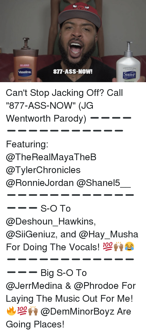 """wentworth: R0% BONUS  Vaseline.  intensivo care  877-ASS-Now!  Suave Can't Stop Jacking Off? Call """"877-ASS-NOW"""" (JG Wentworth Parody) ➖➖➖➖➖➖➖➖➖➖➖➖➖➖➖ Featuring: @TheRealMayaTheB @TylerChronicles @RonnieJordan @Shanel5__ ➖➖➖➖➖➖➖➖➖➖➖➖➖➖➖ S-O To @Deshoun_Hawkins, @SiiGeniuz, and @Hay_Musha For Doing The Vocals! 💯🙌🏾😂 ➖➖➖➖➖➖➖➖➖➖➖➖➖➖➖ Big S-O To @JerrMedina & @Phrodoe For Laying The Music Out For Me! 🔥💯🙌🏾 @DemMinorBoyz Are Going Places!"""