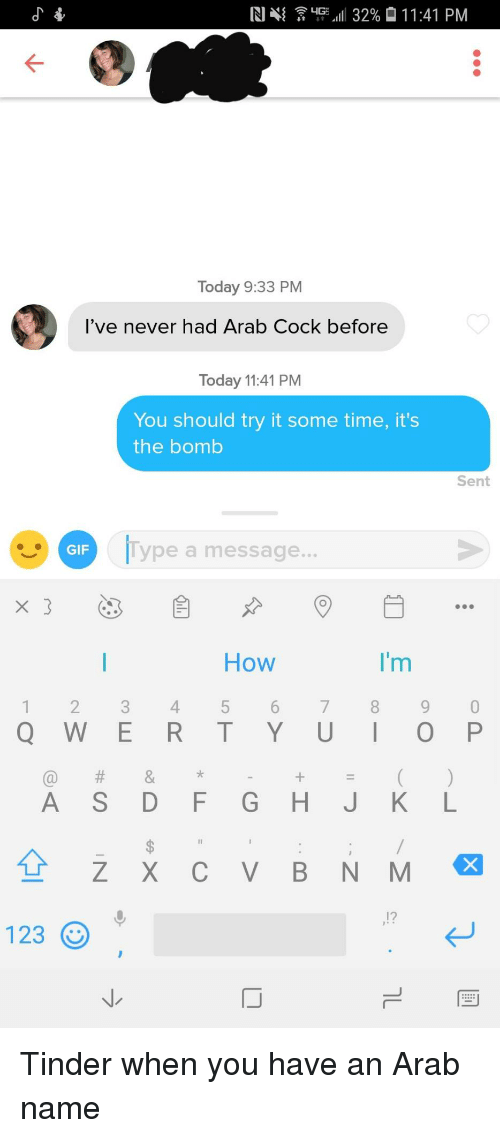 """M 12: R14{  """"Fall! 32% 01 1 :41 PM  Today 9:33 PM  l've never had Arab Cock before  Today 11:41 PM  You should try it some time, it's  the bomb  Sent  GIF  lype a message...  How  1 234 5 6 78 9 0  Q W E R T Y UIO P  'm  12  123  IJ Tinder when you have an Arab name"""
