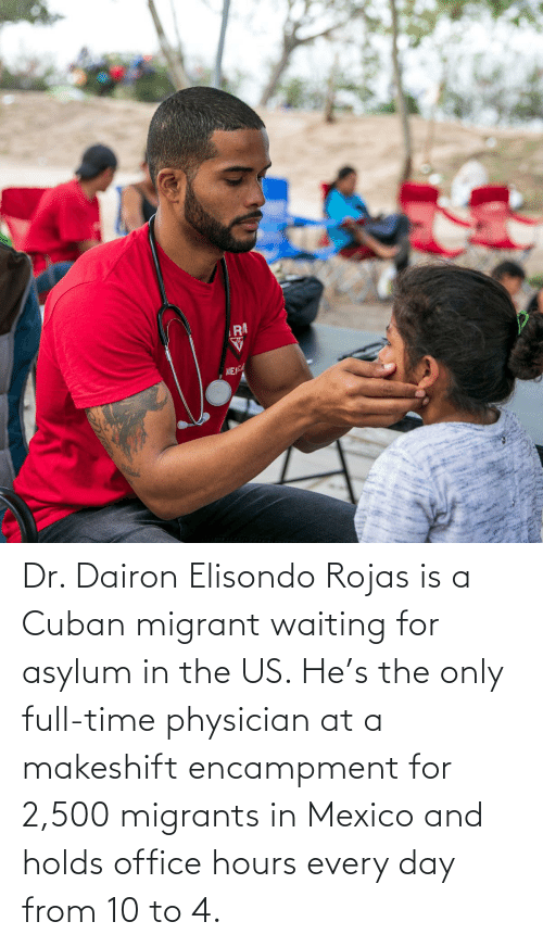Migrant: RA  ME Dr. Dairon Elisondo Rojas is a Cuban migrant waiting for asylum in the US. He's the only full-time physician at a makeshift encampment for 2,500 migrants in Mexico and holds office hours every day from 10 to 4.