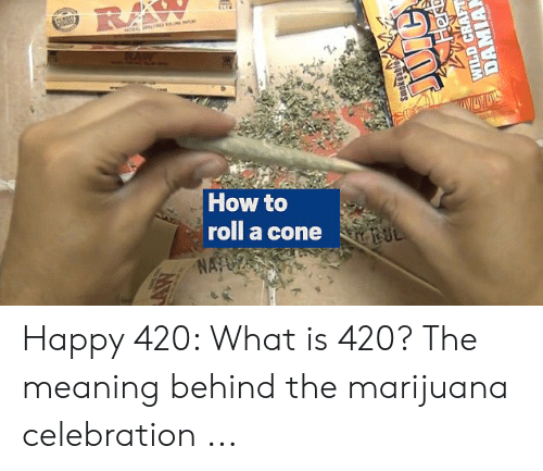 What Is 420: RA  RAW  How to  roll a cone  NA  WILD CRAFT  DAMIAN Happy 420: What is 420? The meaning behind the marijuana celebration ...