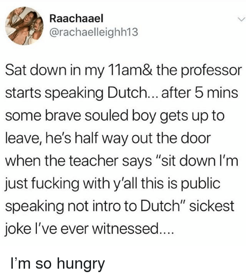 """So Hungry: Raachaael  @rachaelleighh13  Sat down in my 11am& the professor  starts speaking Dutch... after 5 mins  some brave souled boy gets up to  leave, he's half way out the door  when the teacher says """"sit down l'm  just fucking with y'all this is public  speaking not intro to Dutch"""" sickest  joke I've ever witnessed.. I'm so hungry"""