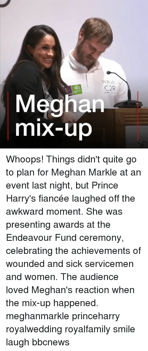 Smile Laugh: Rab  C2R  Meghan  mix-up Whoops! Things didn't quite go to plan for Meghan Markle at an event last night, but Prince Harry's fiancée laughed off the awkward moment. She was presenting awards at the Endeavour Fund ceremony, celebrating the achievements of wounded and sick servicemen and women. The audience loved Meghan's reaction when the mix-up happened. meghanmarkle princeharry royalwedding royalfamily smile laugh bbcnews