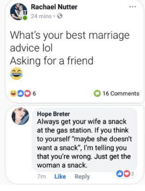 """Advice, Lol, and Marriage: Rachael Nutter  24 mins.  What's your best marriage  advice lol  Asking for a friend  O 16 Comments  Hope Breter  Always get your wife a snack  at the gas station. If you think  to yourself """"maybe she doesn't  want a snack"""", I'm telling you  that you're wrong. Just get the  woman a snack.  7m Like Reply  002"""
