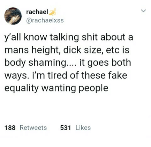 Shaming: rachael  @rachaelxss  y'all know talking shit about a  mans height, dick size, etc is  body shaming.... it goes both  ways. i'm tired of these fake  equality wanting people  188 Retweets 531 Likes