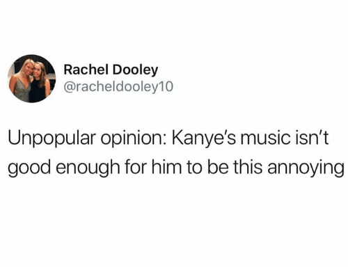 Memes, Music, and Good: Rachel Dooley  @racheldooley10  Unpopular opinion: Kanye's music isn't  good enough for him to be this annoying