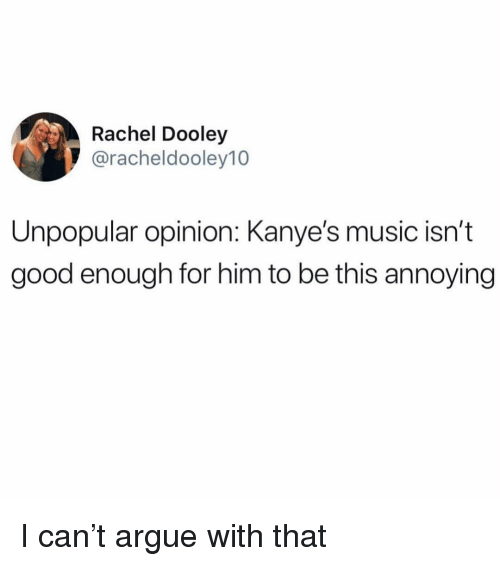 Arguing, Funny, and Music: Rachel Dooley  @racheldooley10  Unpopular opinion: Kanye's music isn't  good enough for him to be this annoying I can't argue with that