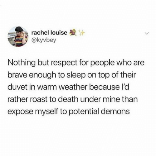 Respect, Roast, and Brave: rachel louise  @kyvbey  Nothing but respect for people who are  brave enough to sleep on top of their  duvet in warm weather because l'd  rather roast to death under mine than  expose myself to potential demons