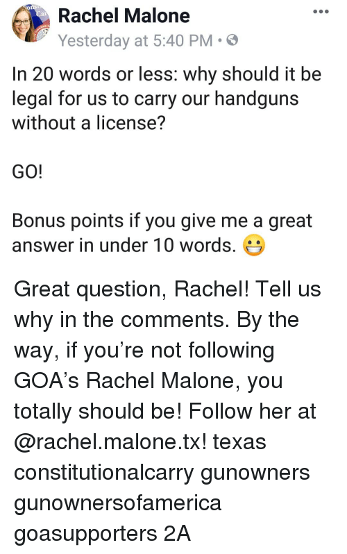goa: Rachel Malone  Yesterday at 5:40 PM  .  In 20 words or less: why should it be  legal for us to carry our handguns  without a license?  GO!  Bonus points if you give me a great  answer in under 10 words. Great question, Rachel! Tell us why in the comments. By the way, if you're not following GOA's Rachel Malone, you totally should be! Follow her at @rachel.malone.tx! texas constitutionalcarry gunowners gunownersofamerica goasupporters 2A