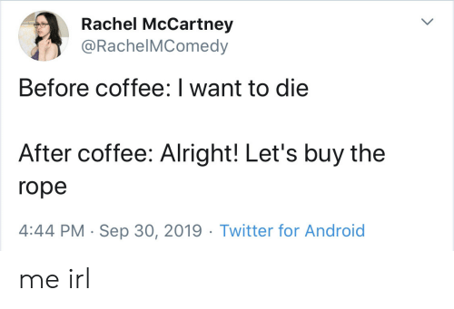 rope: Rachel McCartney  @RachelMComedy  Before coffee: I want to die  After coffee: Alright! Let's buy the  rope  4:44 PM Sep 30, 2019 Twitter for Android me irl