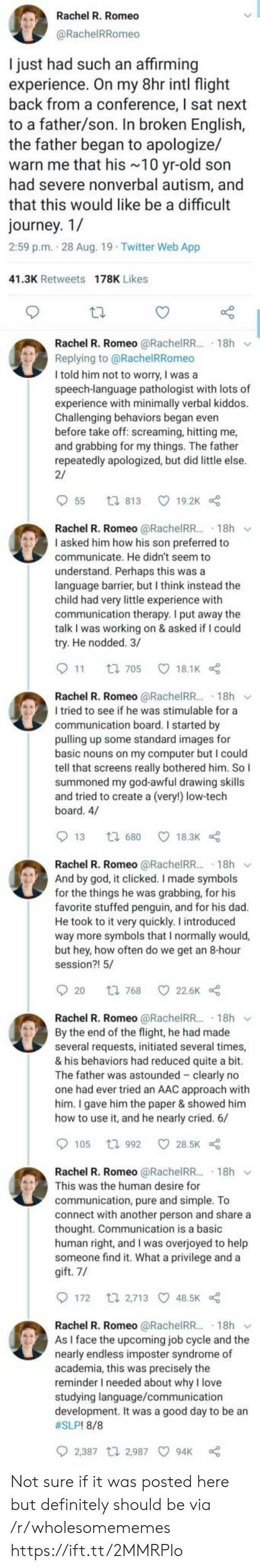 Dad, Definitely, and God: Rachel R. Romeo  @RachelRRomeo  I just had such an affirming  experience. On my 8hr intl flight  back from a conference, I sat next  to a father/son. In broken English,  the father began to apologize/  warn me that his 10 yr-old son  had severe nonverbal autism, and  that this would like be a difficult  journey. 1/  2:59 p.m. 28 Aug. 19 Twitter Web App  41.3K Retweets 178K Likes  Rachel R. Romeo @RachelRR.. 18h  Replying to@RachelRRomeo  I told him not to worry, I was a  speech-language pathologist with lots of  experience with minimally verbal kiddos.  Challenging behaviors began even  before take off: screaming, hitting me,  and grabbing for my things. The father  repeatedly apologized, but did little else.  2/  55  19.2K  ti 813  Rachel R. Romeo @RachelR.. 18h  I asked him how his son preferred to  communicate. He didn't seem to  understand. Perhaps this was a  language barrier, but I think instead the  child had very little experience with  communication therapy. I put away the  talk I was working on & asked if I could  try. He nodded. 3/  11  18.1K  t 705  Rachel R. Romeo @RachelR... 18h  I tried to see if he was stimulable for a  communication board. I started by  pulling up some standard images for  basic nouns on my computer but I could  tell that screens really bothered him. So I  summoned my god-awful drawing skills  and tried to create a (very!) low-tech  board. 4/  13  18.3K  t 680  Rachel R. Romeo @RachelRR.. 18h  And by god, it clicked. I made symbols  for the things he was grabbing, for his  favorite stuffed penguin, and for his dad.  He took to it very quickly. I introduced  way more symbols that I normally would,  but hey, how often do we get an 8-hour  session?! 5/  20  22.6K  t 768  Rachel R. Romeo @RachelRR.. 18h  By the end of the flight, he had made  several requests, initiated several times,  & his behaviors had reduced quite a bit.  The father was astounded clearly no  one had ever tried an AAC approach with  him. I gave him the paper & showed him  how to use it, and he nearly cried. 6/  105  28.5K  t 992  Rachel R. Romeo @RachelRR.. 18h  This was the human desire for  communication, pure and simple. To  connect with another person and share a  thought. Communication is a basic  human right, and I was overjoyed to help  someone find it. What a privilege and a  gift. 7/  172  t 2,713 48.5K  Rachel R. Romeo @RachelRR..  As I face the upcoming job cycle and the  nearly endless imposter syndrome of  academia, this was precisely the  reminder I needed about why I love  studying language/communication  development. It was a good day to be an  #SLP! 8/8  18h  2,387 t 2,987  94K Not sure if it was posted here but definitely should be via /r/wholesomememes https://ift.tt/2MMRPIo