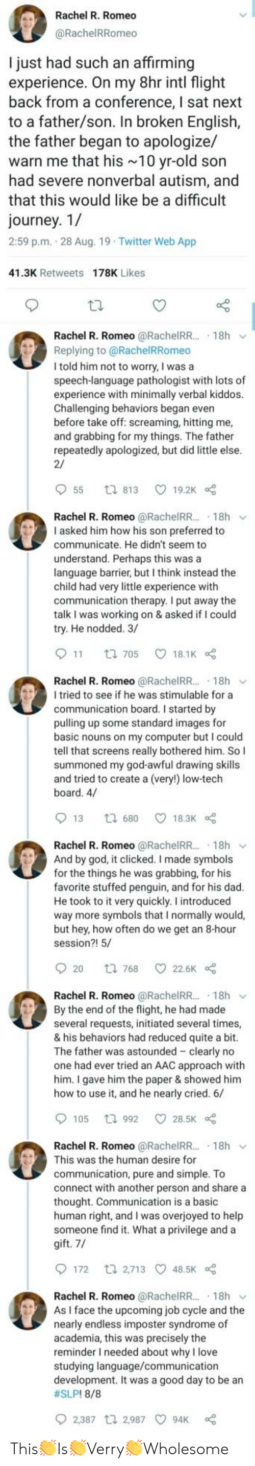 Dad, God, and Journey: Rachel R. Romeo  @RachelRRomeo  I just had such an affirming  experience. On my 8hr intl flight  back from a conference, I sat next  to a father/son. In broken English,  the father began to apologize/  warn me that his 10 yr-old son  had severe nonverbal autism, and  that this would like be a difficult  journey. 1/  2:59 p.m. 28 Aug. 19 Twitter Web App  41.3K Retweets 178K Likes  Rachel R. Romeo @RachelRR.. 18h  Replying to @RachelRRomeo  I told him not to worry, I was a  speech-language pathologist with lots of  experience with minimally verbal kiddos.  Challenging behaviors began even  before take off: screaming, hitting me,  and grabbing for my things. The father  repeatedly apologized, but did little else.  2/  55  19.2K  t 813  Rachel R. Romeo @RachelR... 18h  I asked him how his son preferred to  communicate. He didn't seem to  understand. Perhaps this was a  language barrier, but I think instead the  child had very little experience with  communication therapy. I put away the  talk I was working on & asked if I could  try. He nodded. 3/  11  18.1K  t 705  Rachel R. Romeo @RachelR... 18h  I tried to see if he was stimulable for a  communication board. I started by  pulling up some standard images for  basic nouns on my computer but I could  tell that screens really bothered him. So I  summoned my god-awful drawing skills  and tried to create a (very!) low-tech  board. 4/  13  18.3K  t 680  Rachel R. Romeo @RachelRR.. 18h  And by god, it clicked. I made symbols  for the things he was grabbing, for his  favorite stuffed penguin, and for his dad.  He took to it very quickly. I introduced  way more symbols that I normally would,  but hey, how often do we get an 8-hour  session?! 5/  20  22.6K  t 768  Rachel R. Romeo @RachelRR.. 18h  By the end of the flight, he had made  several requests, initiated several times,  & his behaviors had reduced quite a bit.  The father was astounded clearly no  one had ever tried an AAC approach with  him. I gave him the paper & showed him  how to use it, and he nearly cried. 6/  105  28.5K  t 992  Rachel R. Romeo @RachelRR.. 18h  This was the human desire for  communication, pure and simple. To  connect with another person and share a  thought. Communication is a basic  human right, and I was overjoyed to help  someone find it. What a privilege and a  gift. 7/  172  t 2,713 48.5K  Rachel R. Romeo @RachelRR...  As I face the upcoming job cycle and the  nearly endless imposter syndrome of  academia, this was precisely the  reminder I needed about why I love  studying language/communication  development. It was a good day to be an  18h  #SLP! 8/8  2,387 t 2,987  94K This👏Is👏Verry👏Wholesome