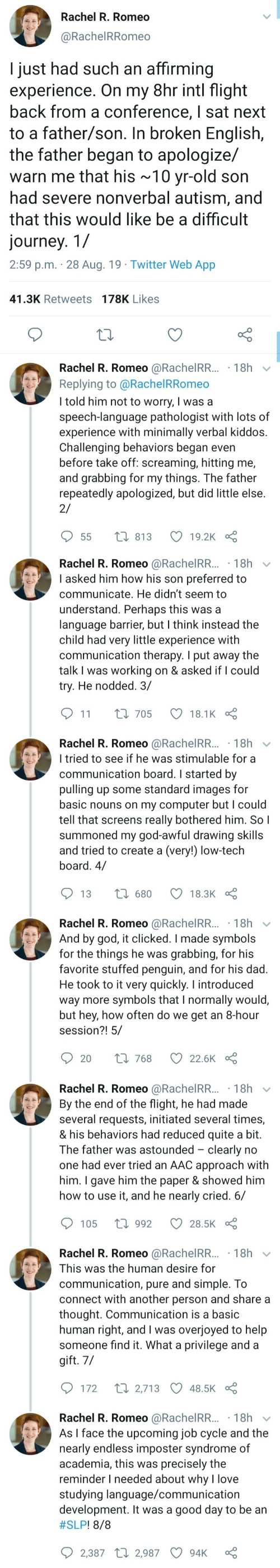 If He: Rachel R. Romeo  @RachelRRomeo  I just had such an affirming  experience. On my 8hr intl flight  back from a conference, I sat next  to a father/son. In broken English,  the father began to apologize/  warn me that his ~10 yr-old son  had severe nonverbal autism, and  that this would like be a difficult  journey. 1/  2:59 p.m. 28 Aug. 19 Twitter Web App  41.3K Retweets 178K Likes  Rachel R. Romeo @RachelRR... 18h  Replying to @Rachel RRomeo  I told him not to worry, I was a  speech-language pathologist with lots of  experience with minimally verbal kiddos.  Challenging behaviors began even  before take off: screaming, hitting me,  and grabbing for my things. The father  repeatedly apologized, but did little else  2/  t 813  19.2K  55   Rachel R. Romeo @RachelRR...18h  I asked him how his son preferred to  communicate. He didn't seem to  understand. Perhaps this was a  language barrier, but I think instead the  child had very little experience with  communication therapy. I put away the  talk I was working on & asked if I could  try. He nodded. 3/  11  L 705  18.1K  Rachel R. Romeo @RachelRR... 18h  I tried to see if he was stimulable for a  communication board. I started by  pulling up some standard images for  basic nouns on my computer but I could  tell that screens really bothered him. So I  summoned my god-awful drawing skills  and tried to create a (very!) low-tech  board. 4/  1680  13  18.3K  Rachel R. Romeo @RachelRR... 18h  And by god, it clicked. I made symbols  for the things he was  favorite stuffed penguin, and for his dad.  He took to it very quickly. I introduced  way more symbols that I normally would,  but hey, how often do we get an 8-hour  session?! 5/  grabbing, for his  Li 768  20  22.6K   Rachel R. Romeo @RachelRR... 18h  By the end of the flight, he had made  several requests, initiated several times,  & his behaviors had reduced quite a bit.  The father was astounded clearly no  one had ever tried an AAC approach with  him. I gave him the paper & showed him  how to use it, and he nearly cried. 6/  1992  105  28.5K  Rachel R. Romeo @RachelRR... 18h  This was the human desire for  communication, pure and simple. To  connect with another person and share a  thought. Communication is a basic  human right, and I was overjoyed to help  someone find it. What a privilege and a  gift. 7/  t 2,713 48.5K  172  Rachel R. Romeo @RachelRR... 18h  As I face the upcoming job cycle and the  nearly endless imposter syndrome of  academia, this was precisely the  reminder I needed about why l love  studying language/communication  development. It was a good day to be an  #SLP ! 8/8  2,387 2,987  94K