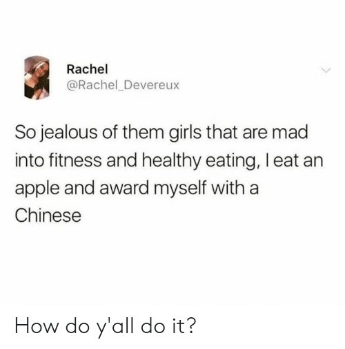 Apple, Dank, and Girls: Rachel  @Rachel_Devereux  So jealous of them girls that are mad  into fitness and healthy eating, l eat an  apple and award myself with a  Chinese How do y'all do it?