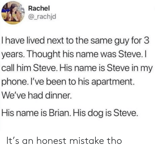 Phone, Thought, and Been: Rachel  @rachjd  I have lived next to the same guy for 3  years. Thought his name was Steve.I  call him Steve. His name is Steve in my  phone. I've been to his apartment.  We've had dinner.  His name is Brian. His dog is Steve. It's an honest mistake tho