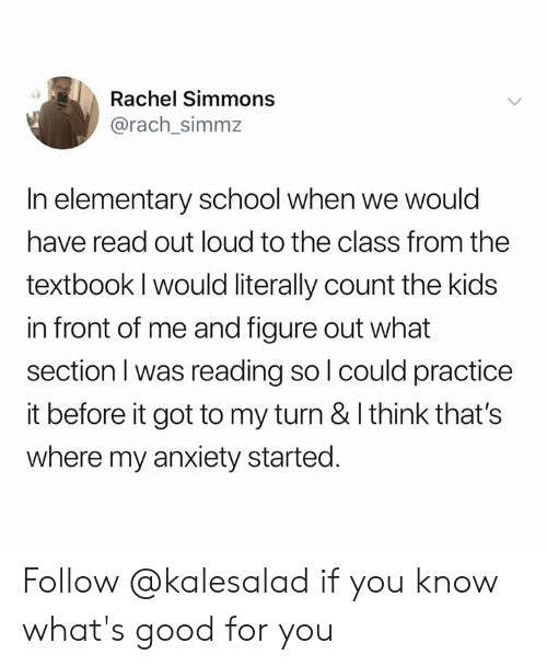 Good for You, Memes, and School: Rachel Simmons  @rach_simmz  In elementary school when we would  have read out loud to the class from the  textbook I would literally count the kids  in front of me and figure out what  section I was reading so l could practice  it before it got to my turn & I think that's  where my anxiety started. Follow @kalesalad if you know what's good for you