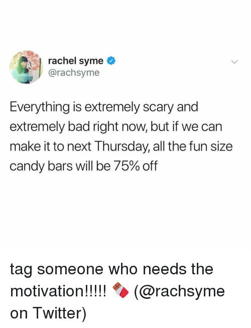 Bad, Candy, and Memes: rachel syme  @rachsyme  Everything is extremely scary and  extremely bad right now, but if we can  make it to next Thursday, all the fun size  candy bars will be 75% off tag someone who needs the motivation!!!!! 🍫 (@rachsyme on Twitter)