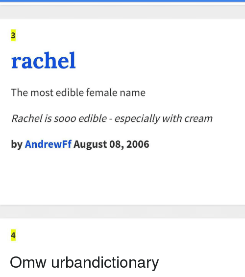 Urbandictionaries: rachel  The most edible female name  Rachel is sooo edible especially with cream  by AndrewFf August 08, 2006 Omw urbandictionary