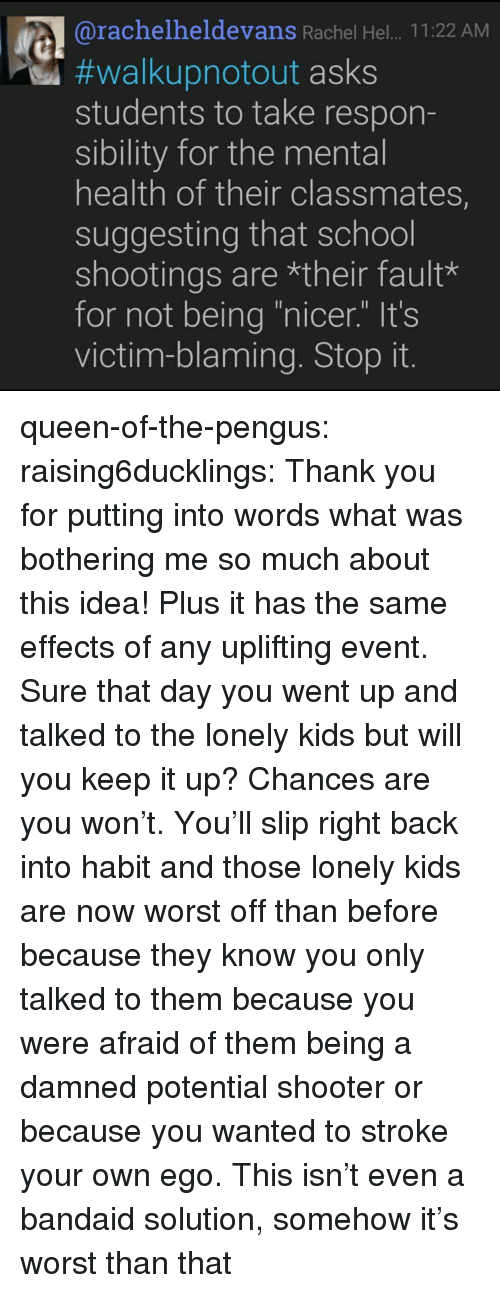 "bandaid: @rachelheldevans Rachel Hel.. .11:22 AM  #walkupnotout asks  students to take respon-  sibility for the mental  health of their classmates,  suggesting that school  shootings are *their fault*  for not being ""nicer."" It's  victim-blaming. Stop it queen-of-the-pengus: raising6ducklings: Thank you for putting into words what was bothering me so much about this idea! Plus it has the same effects of any uplifting event. Sure that day you went up and talked to the lonely kids but will you keep it up? Chances are you won't. You'll slip right back into habit and those lonely kids are now worst off than before because they know you only talked to them because you were afraid of them being a damned potential shooter or because you wanted to stroke your own ego.  This isn't even a bandaid solution, somehow it's worst  than that"