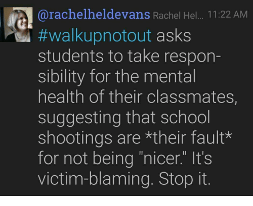 "School, Asks, and School Shootings: @rachelheldevans Rachel Hel... 11:22 AM  #Walkupnotout asks  students to take respon-  sibility for the mental  health of their classmates,  suggesting that school  shootings are *their fault*  for not being ""nicer."" It's  victim-blaming. Stop it."