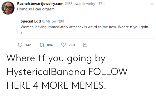 edd: Rachelstewartjewelry.com @RStewartJewelry 17h  Home so I can orgasm  Special Edd @Mr_Swift90  Women leaving immediately after sex is weird to me now. Where tf you goin  142 t 894 2.6K Where tf you going by HystericalBanana FOLLOW HERE 4 MORE MEMES.