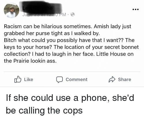Little House on the Prairie: Racism can be hilarious sometimes. Amish lady just  grabbed her purse tight as I walked by  Bitch what could you possibly have that I want?? The  keys to your horse? The location of your secret bonnet  collection? I had to laugh in her face. Little House on  the Prairie lookin ass.  Like  Share  Comment If she could use a phone, she'd be calling the cops