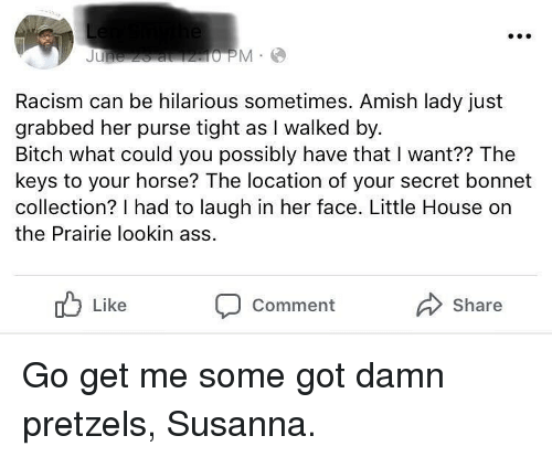 Lookin Ass: Racism can be hilarious sometimes. Amish lady just  grabbed her purse tight as I walked by  Bitch what could you possibly have that I want?? The  keys to your horse? The location of your secret bonnet  collection? I had to laugh in her face. Little House on  the Prairie lookin ass  Like  Share  Comment Go get me some got damn pretzels, Susanna.
