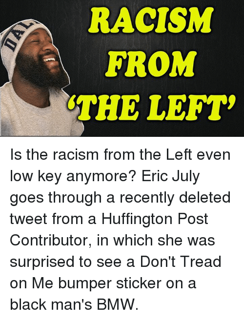 Dont Tread: RACISM  FROM  THE LEFT Is the racism from the Left even low key anymore?  Eric July goes through a recently deleted tweet from a Huffington Post Contributor, in which she was surprised to see a Don't Tread on Me bumper sticker on a black man's BMW.
