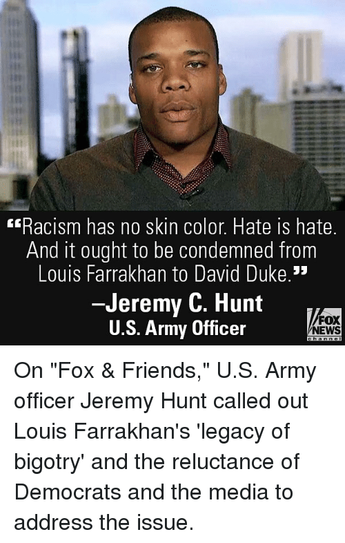 """Friends, Memes, and News: Racism has no skin color. Hate is hate.  And it ought to be condemned from  Louis Farrakhan to David Duke.  -Jeremy C. Hunt  U.S. Army Officer  FOX  NEWS On """"Fox & Friends,"""" U.S. Army officer Jeremy Hunt called out Louis Farrakhan's 'legacy of bigotry' and the reluctance of Democrats and the media to address the issue."""