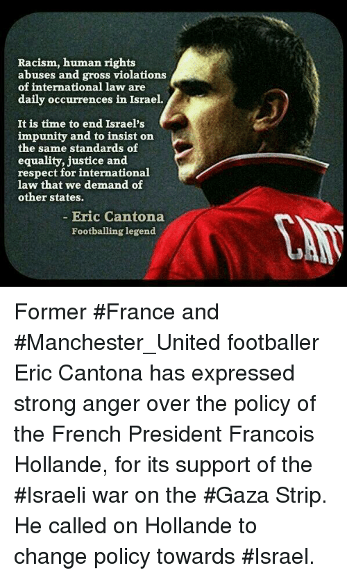 Eric Cantona: Racism, human rights  abuses and gross violations  of international law are  daily occurrences in Israel.  It is time to end Israel's  impunity and to insist on  the same standards of  equality, justice and  respect for international  law that we demand of  other states.  Eric Cantona  Footballing legend. Former #France and #Manchester_United footballer Eric Cantona has expressed strong anger over the policy of the French President Francois Hollande, for its support of the #Israeli war on the #Gaza Strip. He called on Hollande to change policy towards #Israel.